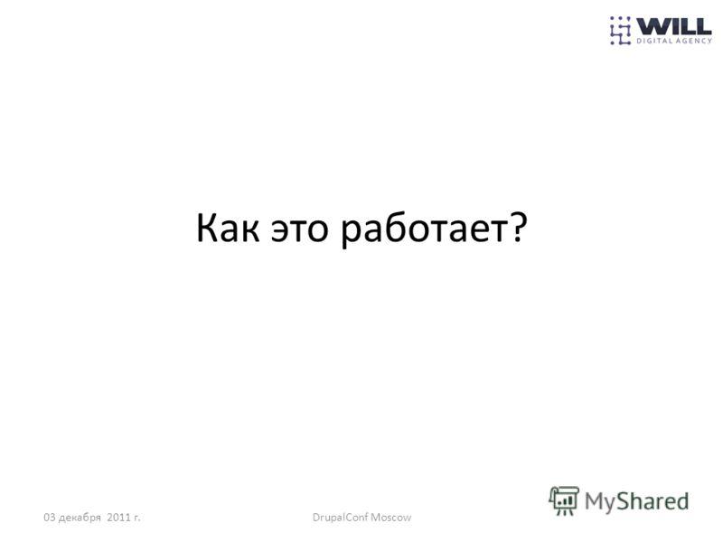 Как это работает? 03 декабря 2011 г.DrupalConf Moscow