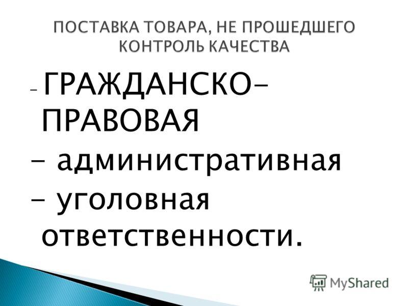 - ГРАЖДАНСКО- ПРАВОВАЯ - административная - уголовная ответственности.