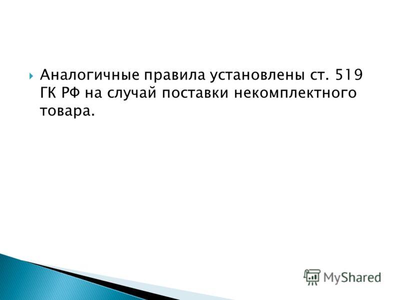 Аналогичные правила установлены ст. 519 ГК РФ на случай поставки некомплектного товара.
