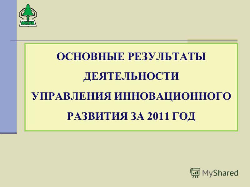 ОСНОВНЫЕ РЕЗУЛЬТАТЫ ДЕЯТЕЛЬНОСТИ УПРАВЛЕНИЯ ИННОВАЦИОННОГО РАЗВИТИЯ ЗА 2011 ГОД