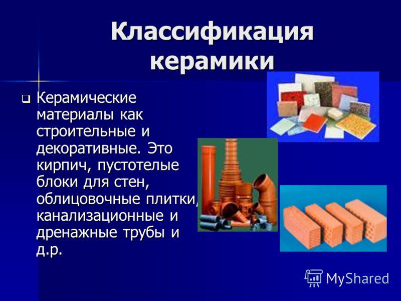 Классификация керамики Керамические материалы как строительные и декоративные. Это кирпич, пустотелые блоки для стен, облицовочные плитки, канализационные и дренажные трубы и д.р. Керамические материалы как строительные и декоративные. Это кирпич, пу