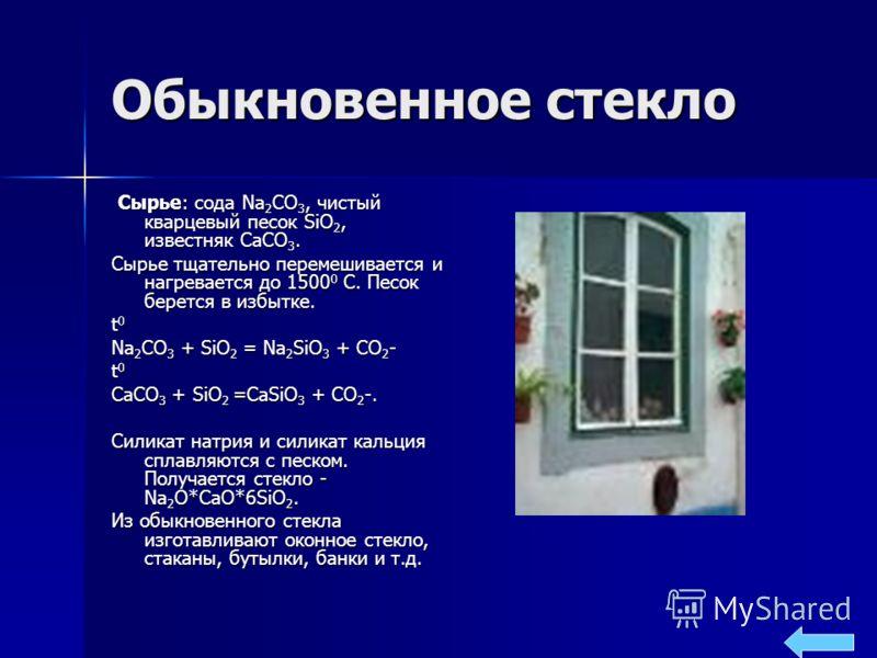 Обыкновенное стекло Сырье: сода Na 2 CO 3, чистый кварцевый песок SiO 2, известняк CaCO 3. Сырье: сода Na 2 CO 3, чистый кварцевый песок SiO 2, известняк CaCO 3. Сырье тщательно перемешивается и нагревается до 1500 0 С. Песок берется в избытке. t 0 N