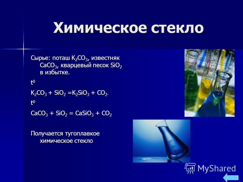 Химическое стекло Сырье: поташ K 2 CO 3, известняк CaCO 3, кварцевый песок SiO 2 в избытке. t 0 K 2 CO 3 + SiO 2 =K 2 SiO 3 + CO 2- t 0 CaCO 3 + SiO 2 = CaSiO 3 + CO 2 Получается тугоплавкое химическое стекло