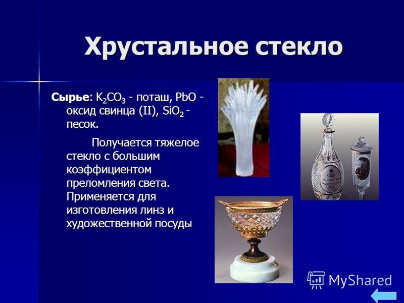 Хрустальное стекло Сырье: K 2 CO 3 - поташ, PbO - оксид свинца (II), SiO 2 - песок. Получается тяжелое стекло с большим коэффициентом преломления света. Применяется для изготовления линз и художественной посуды