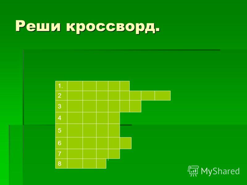 Реши кроссворд. 2 1. 3 4 5 6 7 8