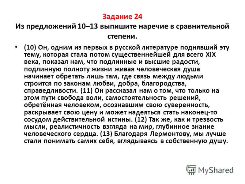 Задание 24 Из предложений 10–13 выпишите наречие в сравнительной степени. (10) Он, одним из первых в русской литературе поднявший эту тему, которая стала потом существеннейшей для всего ХIХ века, показал нам, что подлинные и высшие радости, подлинную