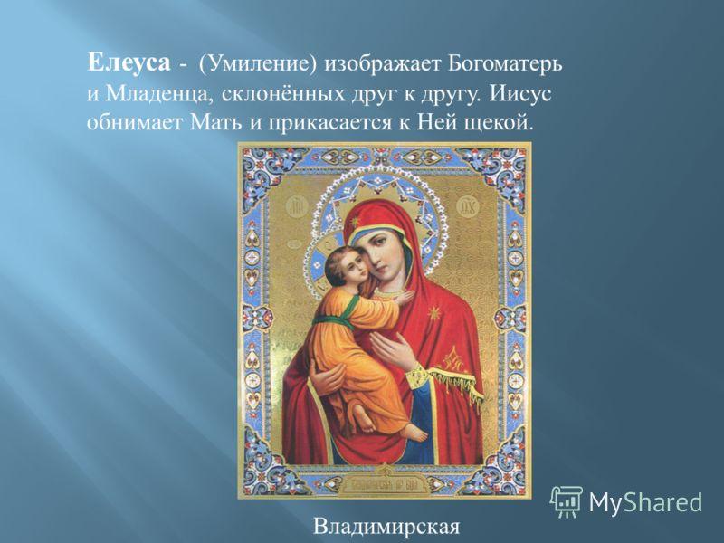 Елеуса - (Умиление) изображает Богоматерь и Младенца, склонённых друг к другу. Иисус обнимает Мать и прикасается к Ней щекой. Владимирская