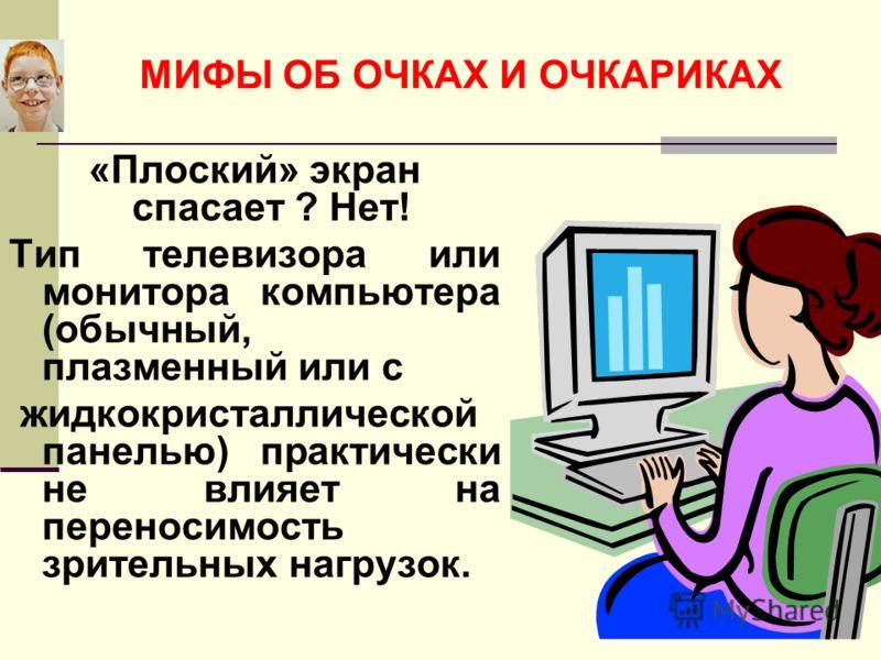 «Плоский» экран спасает ? Нет! Тип телевизора или монитора компьютера (обычный, плазменный или с жидкокристаллической панелью) практически не влияет на переносимость зрительных нагрузок.