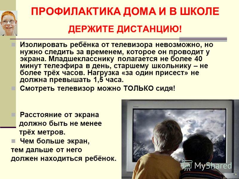 ПРОФИЛАКТИКА ДОМА И В ШКОЛЕ ДЕРЖИТЕ ДИСТАНЦИЮ! Изолировать ребёнка от телевизора невозможно, но нужно следить за временем, которое он проводит у экрана. Младшекласснику полагается не более 40 минут телеэфира в день, старшему школьнику – не более трёх