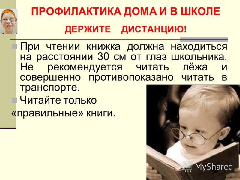 При чтении книжка должна находиться на расстоянии 30 см от глаз школьника. Не рекомендуется читать лёжа и совершенно противопоказано читать в транспорте. Читайте только «правильные» книги.