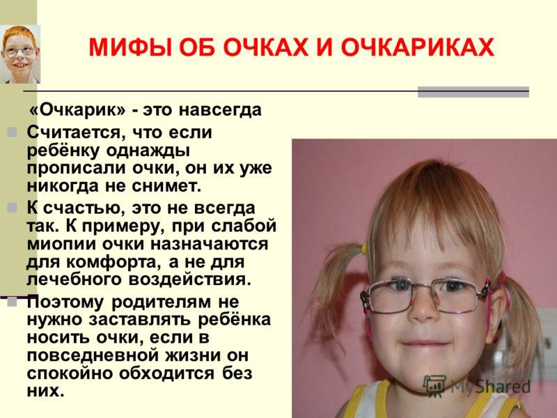 МИФЫ ОБ ОЧКАХ И ОЧКАРИКАХ «Очкарик» - это навсегда Считается, что если ребёнку однажды прописали очки, он их уже никогда не снимет. К счастью, это не всегда так. К примеру, при слабой миопии очки назначаются для комфорта, а не для лечебного воздейств