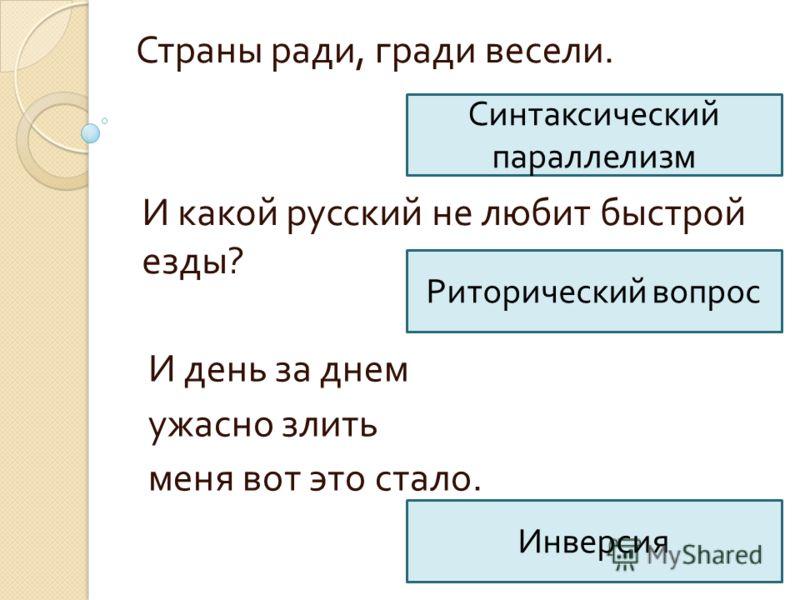 Страны ради, гради весели. Синтаксический параллелизм И какой русский не любит быстрой езды ? Риторический вопрос И день за днем ужасно злить меня вот это стало. Инверсия