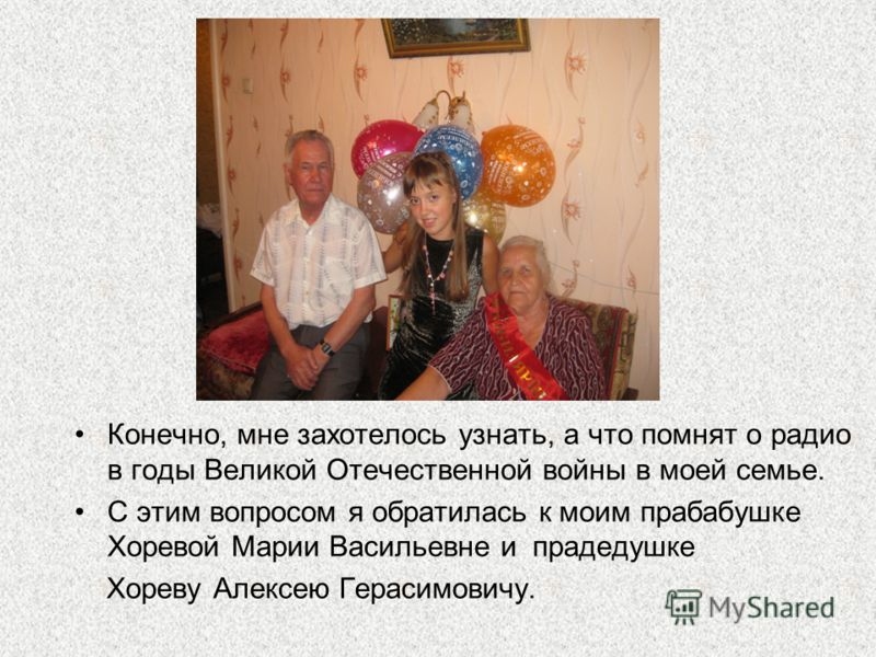 Конечно, мне захотелось узнать, а что помнят о радио в годы Великой Отечественной войны в моей семье. С этим вопросом я обратилась к моим прабабушке Хоревой Марии Васильевне и прадедушке Хореву Алексею Герасимовичу.