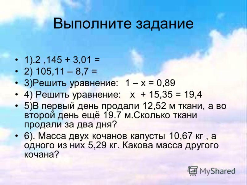 Выполните задание 1).2,145 + 3,01 = 2) 105,11 – 8,7 = 3)Решить уравнение: 1 – х = 0,89 4) Решить уравнение: х + 15,35 = 19,4 5)В первый день продали 12,52 м ткани, а во второй день ещё 19.7 м.Сколько ткани продали за два дня? 6). Масса двух кочанов к