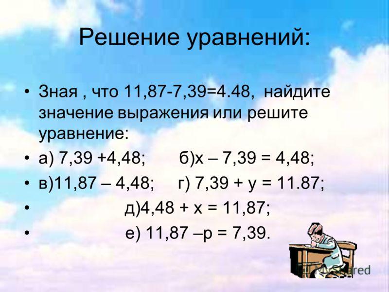 Решение уравнений: Зная, что 11,87-7,39=4.48, найдите значение выражения или решите уравнение: а) 7,39 +4,48; б)х – 7,39 = 4,48; в)11,87 – 4,48; г) 7,39 + у = 11.87; д)4,48 + х = 11,87; е) 11,87 –р = 7,39.