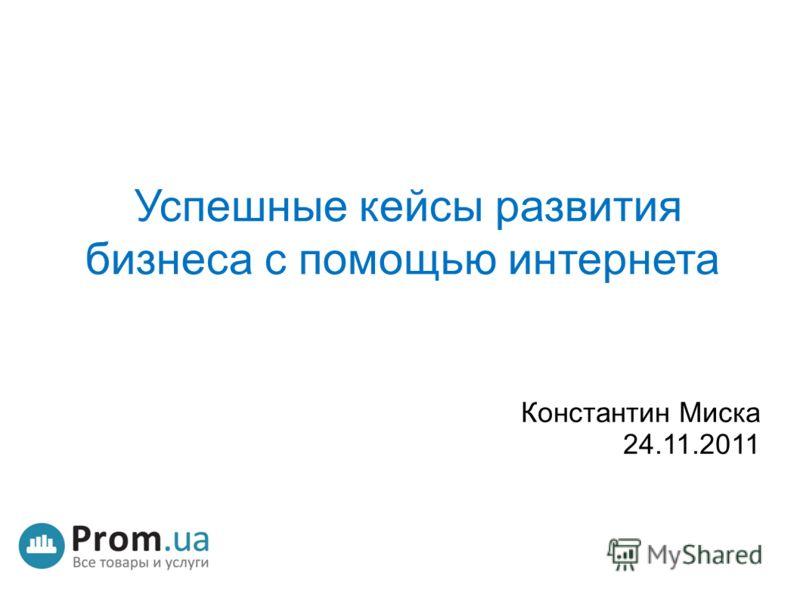 Успешные кейсы развития бизнеса с помощью интернета Константин Миска 24.11.2011