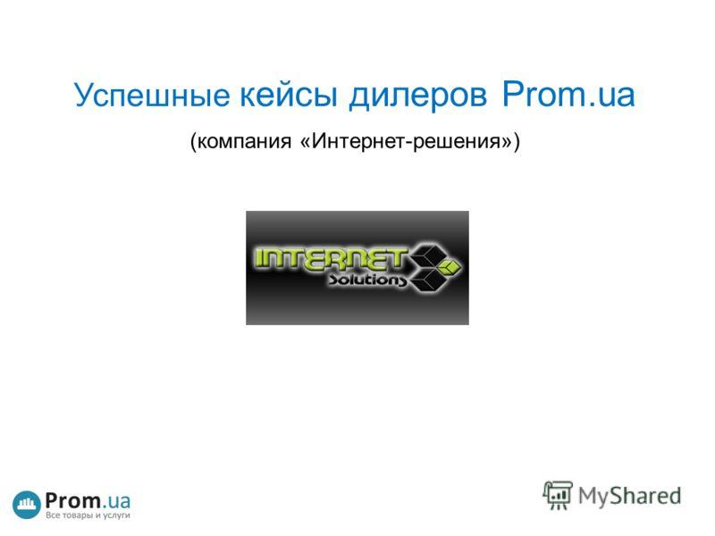 Успешные кейсы дилеров Prom.ua (компания «Интернет-решения»)