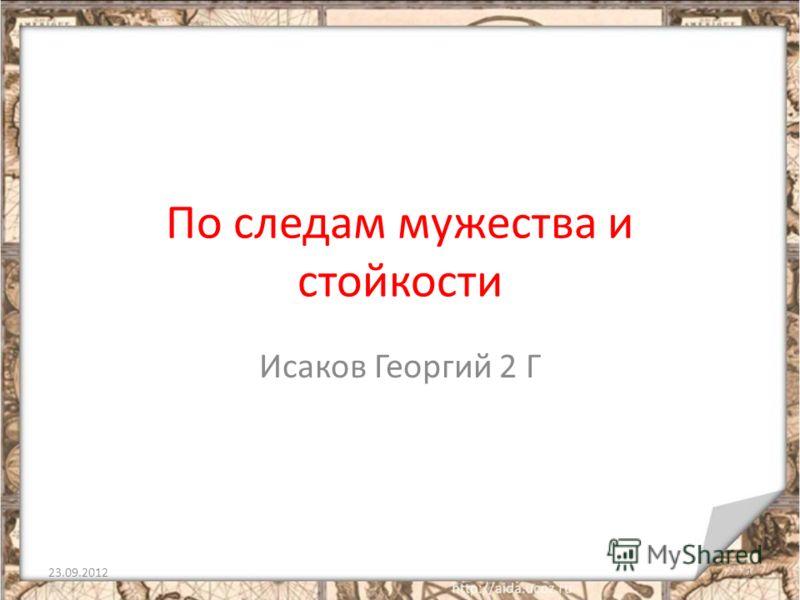 По следам мужества и стойкости Исаков Георгий 2 Г 23.09.20121