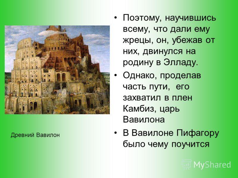 В 548 г. до н.э. Пифагор прибыл в Навкратис - самосскую колонию, где было у кого найти кров и пищу. Изучив язык и религию египтян, он уезжает в Мемфис. Несмотря на рекомендательное письмо фараона, хитроумные жрецы не спешили раскрывать Пифагору свои