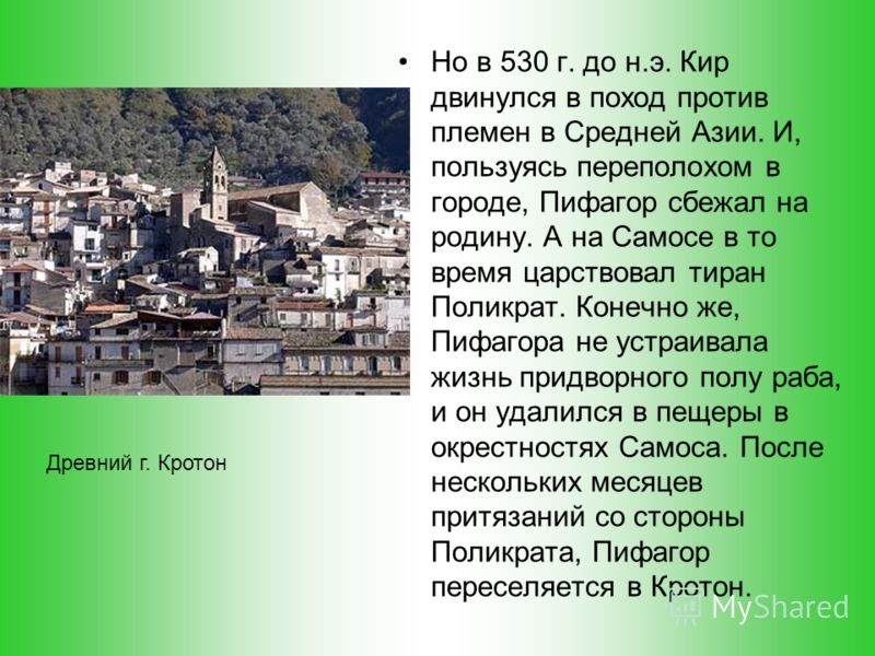 А на Самосе в то время царствовал тиран Поликрат. Конечно же, Пифагора не устраивала жизнь придворного полу раба, и он удалился в пещеры в окрестностях Самоса. После нескольких месяцев притязаний со стороны Поликрата, Пифагор переселяется в Кротон