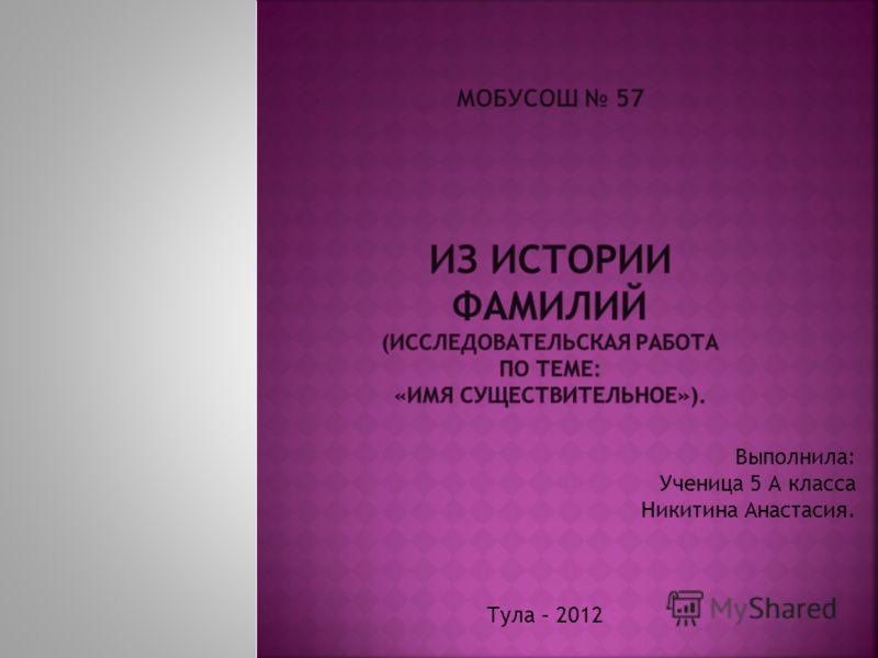 Выполнила: Ученица 5 А класса Никитина Анастасия. Тула – 2012