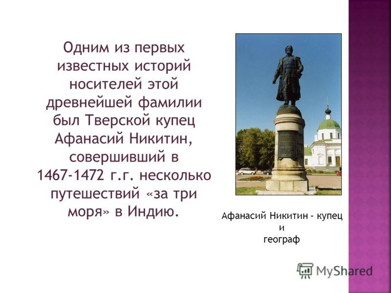 Одним из первых известных историй носителей этой древнейшей фамилии был Тверской купец Афанасий Никитин, совершивший в 1467-1472 г.г. несколько путешествий «за три моря» в Индию. Афанасий Никитин – купец и географ