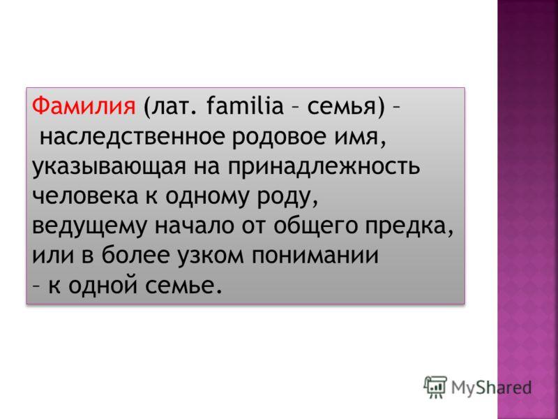 Фамилия (лат. familia – семья) – наследственное родовое имя, указывающая на принадлежность человека к одному роду, ведущему начало от общего предка, или в более узком понимании – к одной семье. Фамилия (лат. familia – семья) – наследственное родовое