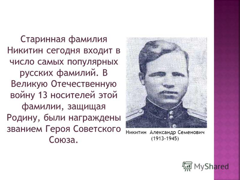 Старинная фамилия Никитин сегодня входит в число самых популярных русских фамилий. В Великую Отечественную войну 13 носителей этой фамилии, защищая Родину, были награждены званием Героя Советского Союза. Никитин Александр Семенович (1913-1945)