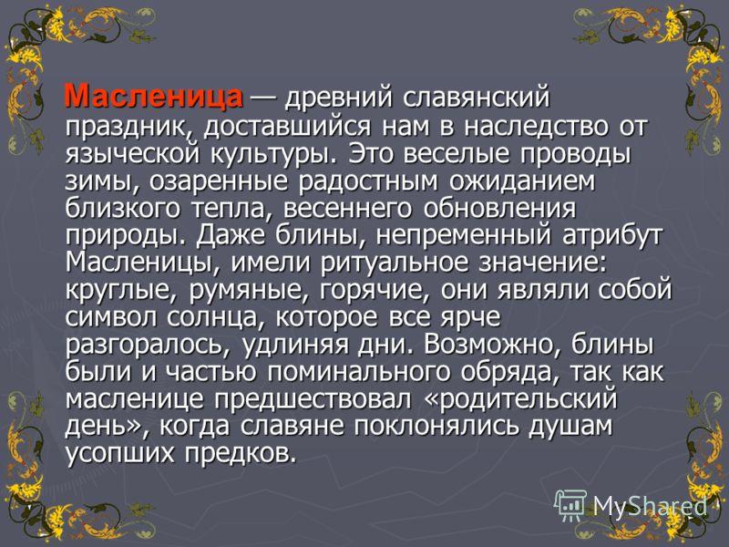 Масленица древний славянский праздник, доставшийся нам в наследство от языческой культуры. Это веселые проводы зимы, озаренные радостным ожиданием близкого тепла, весеннего обновления природы. Даже блины, непременный атрибут Масленицы, имели ритуальн