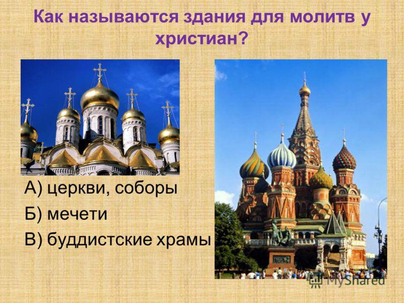 Как называются здания для молитв у христиан? А) церкви, соборы Б) мечети В) буддистские храмы