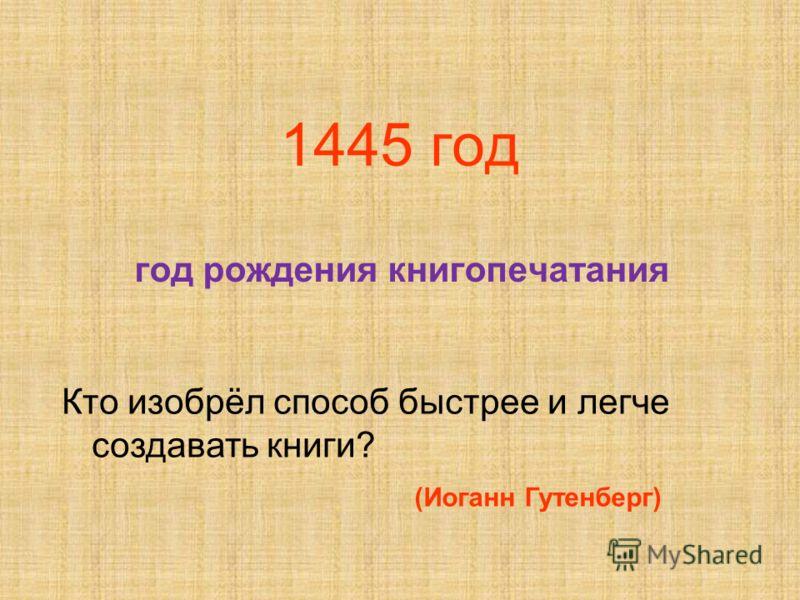 1445 год год рождения книгопечатания Кто изобрёл способ быстрее и легче создавать книги? (Иоганн Гутенберг)