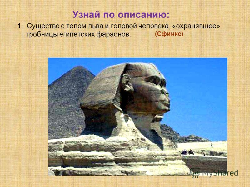Узнай по описанию: 1. Существо с телом льва и головой человека, «охранявшее» гробницы египетских фараонов. (Сфинкс)