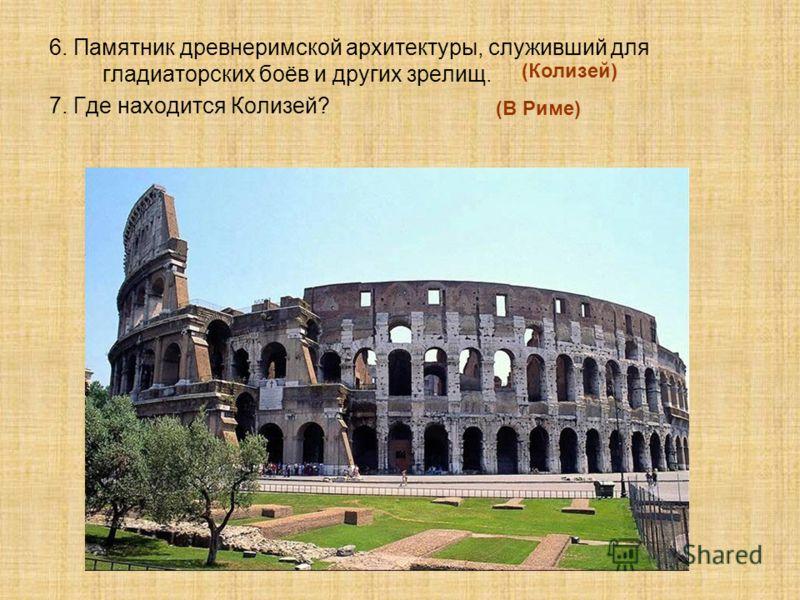6. Памятник древнеримской архитектуры, служивший для гладиаторских боёв и других зрелищ. 7. Где находится Колизей? (Колизей) (В Риме)