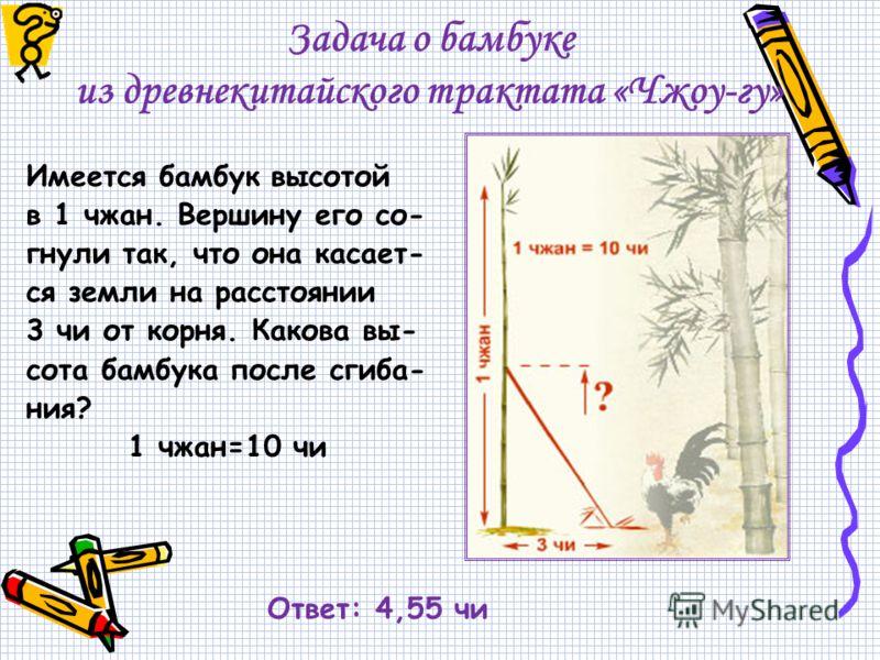 Задача о бамбуке из древнекитайского трактата «Чжоу-гу» Имеется бамбук высотой в 1 чжан. Вершину его со- гнули так, что она касает- ся земли на расстоянии 3 чи от корня. Какова вы- сота бамбука после сгиба- ния? 1 чжан=10 чи Ответ: 4,55 чи
