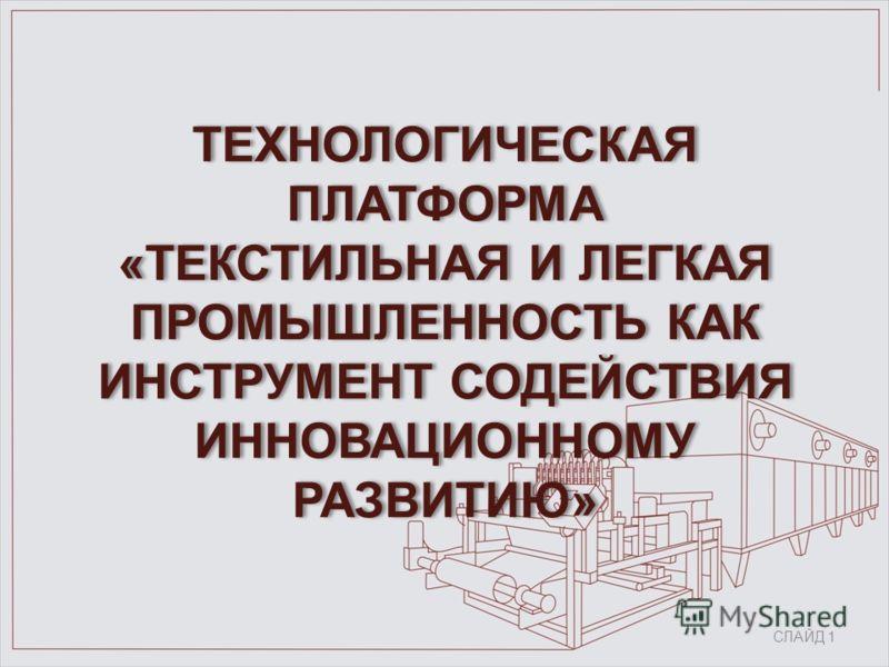 ТЕХНОЛОГИЧЕСКАЯ ПЛАТФОРМА «ТЕКСТИЛЬНАЯ И ЛЕГКАЯ ПРОМЫШЛЕННОСТЬ КАК ИНСТРУМЕНТ СОДЕЙСТВИЯ ИННОВАЦИОННОМУ РАЗВИТИЮ» СЛАЙД 1