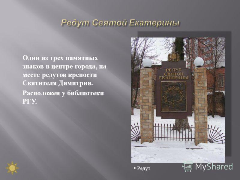 Один из трех памятных знаков в центре города, на месте редутов крепости Святителя Димитрия. Расположен у библиотеки РГУ. Редут