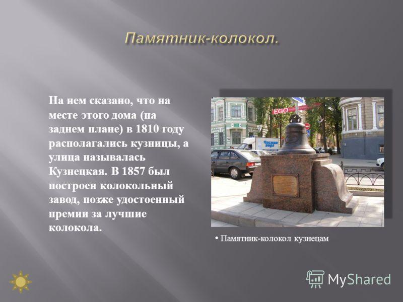 На нем сказано, что на месте этого дома ( на заднем плане ) в 1810 году располагались кузницы, а улица называлась Кузнецкая. В 1857 был построен колокольный завод, позже удостоенный премии за лучшие колокола. Памятник - колокол кузнецам