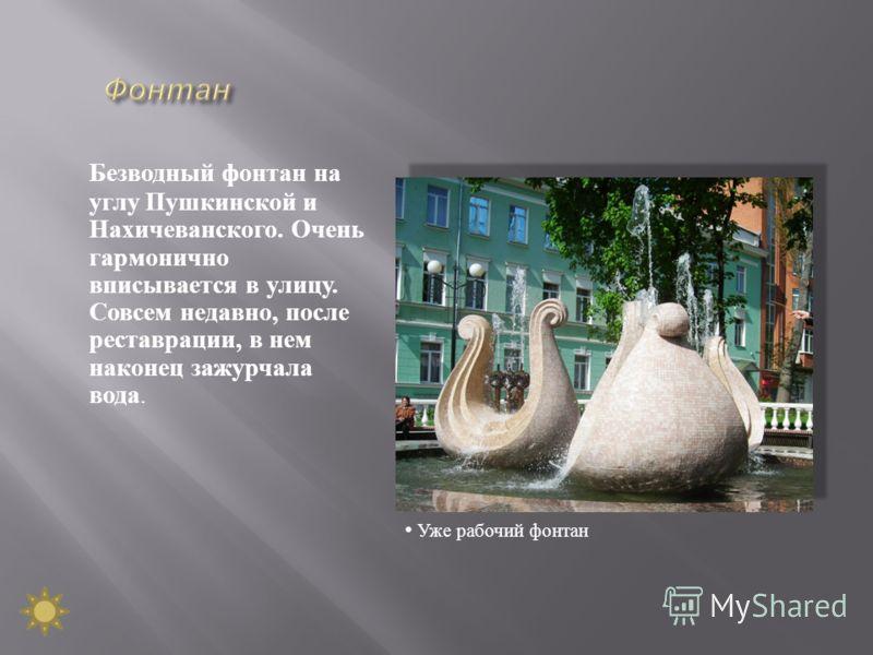 Безводный фонтан на углу Пушкинской и Нахичеванского. Очень гармонично вписывается в улицу. Совсем недавно, после реставрации, в нем наконец зажурчала вода. Уже рабочий фонтан