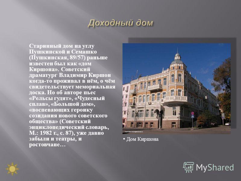 Старинный дом на углу Пушкинской и Семашко ( Пушкинская, 89/57) раньше известен был как « дом Киршона ». Советский драматург Владимир Киршон когда - то проживал в нём, о чём свидетельствует мемориальная доска. Но об авторе пьес « Рельсы гудят », « Чу