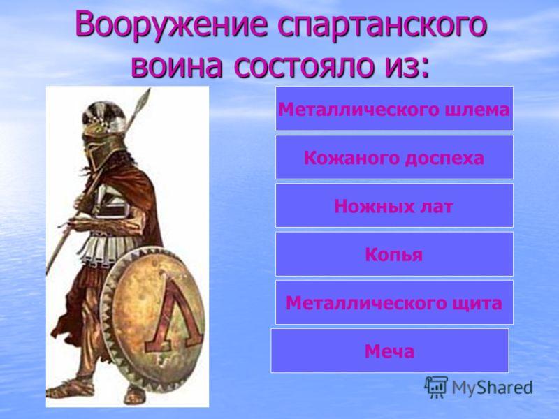 Вооружение спартанского воина состояло из: Металлического шлема Кожаного доспеха Ножных лат Копья Металлического щита Меча
