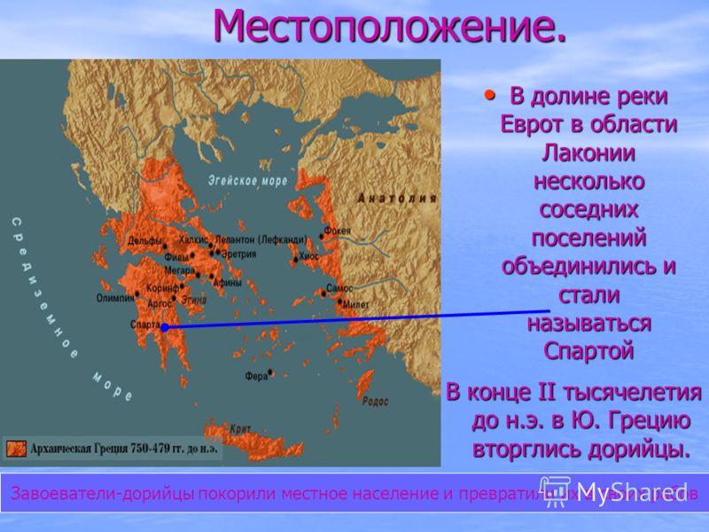 Местоположение. В конце II тысячелетия до н.э. в Ю. Грецию вторглись дорийцы. В долине реки Еврот в области Лаконии несколько соседних поселений объединились и стали называться Спартой В долине реки Еврот в области Лаконии несколько соседних поселени