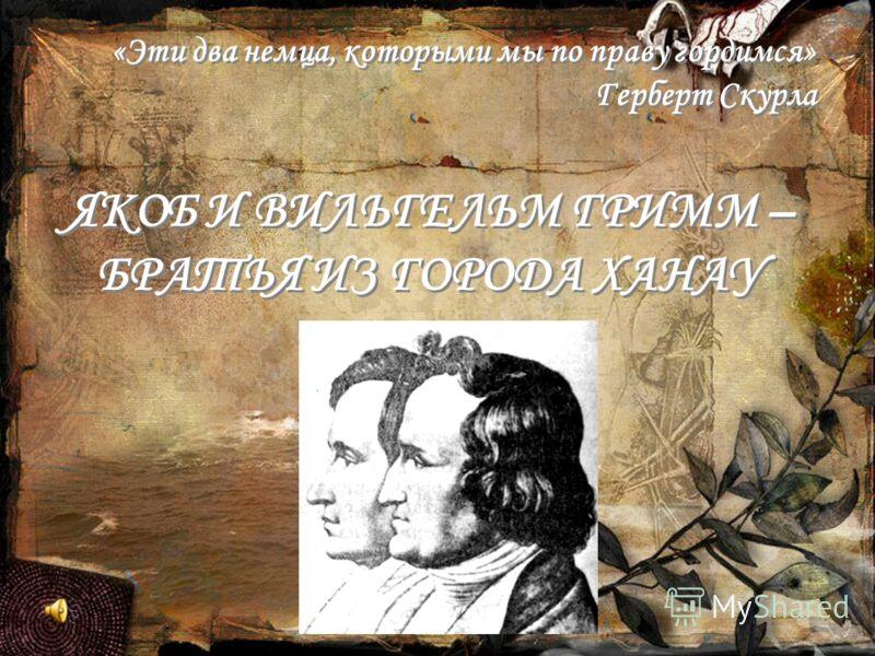 «Эти два немца, которыми мы по праву гордимся» Герберт Скурла ЯКОБ И ВИЛЬГЕЛЬМ ГРИММ – БРАТЬЯ ИЗ ГОРОДА ХАНАУ