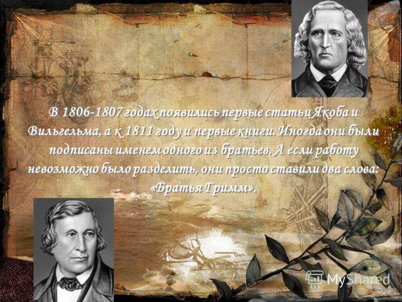 В 1806-1807 годах появились первые статьи Якоба и Вильгельма, а к 1811 году и первые книги. Иногда они были подписаны именем одного из братьев. А если работу невозможно было разделить, они просто ставили два слова: «Братья Гримм».