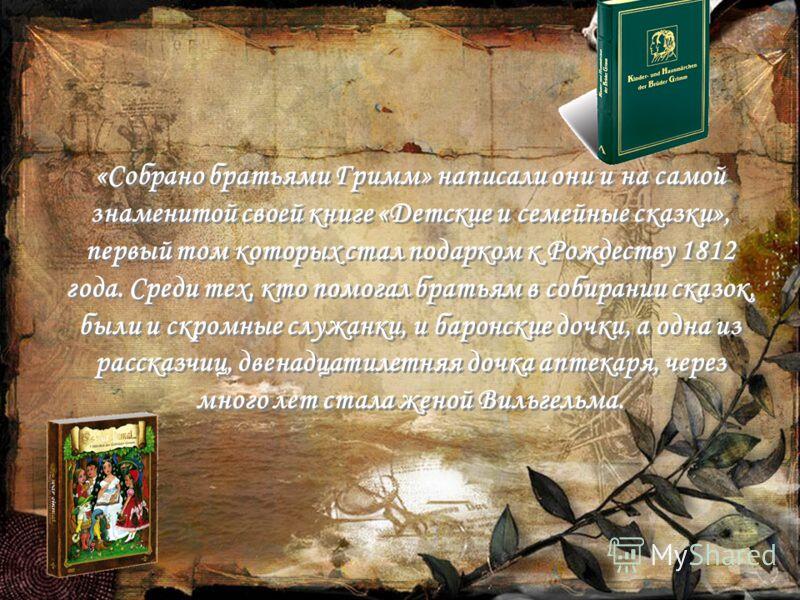 «Собрано братьями Гримм» написали они и на самой знаменитой своей книге «Детские и семейные сказки», первый том которых стал подарком к Рождеству 1812 года. Среди тех, кто помогал братьям в собирании сказок, были и скромные служанки, и баронские дочк