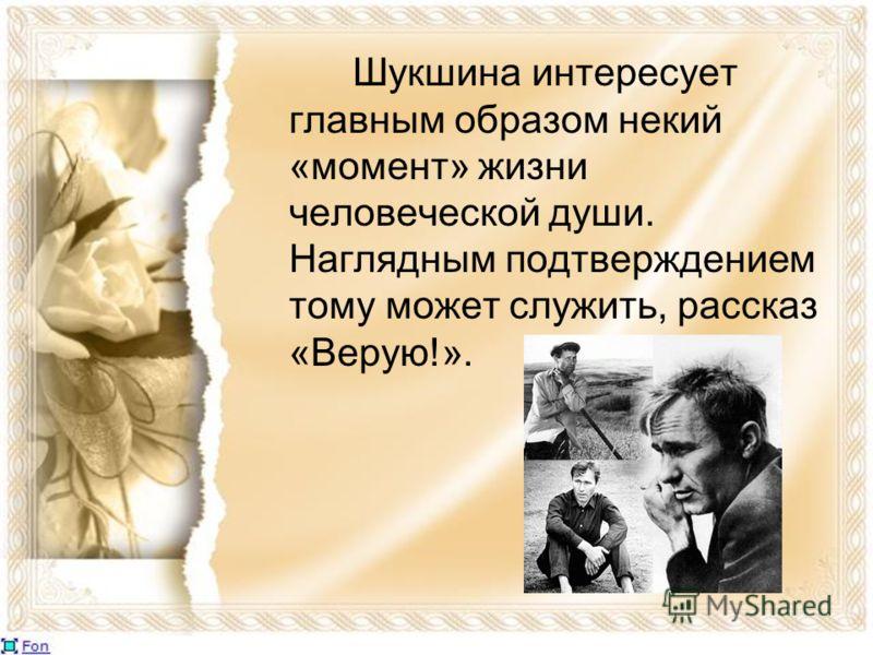 Шукшина интересует главным образом некий «момент» жизни человеческой души. Наглядным подтверждением тому может служить, рассказ «Верую!».