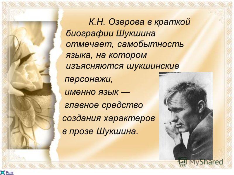 К.Н. Озерова в краткой биографии Шукшина отмечает, самобытность языка, на котором изъясняются шукшинские персонажи, именно язык главное средство создания характеров в прозе Шукшина.