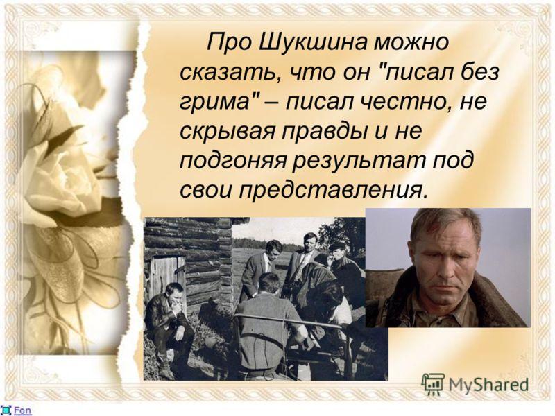 Про Шукшина можно сказать, что он писал без грима – писал честно, не скрывая правды и не подгоняя результат под свои представления.