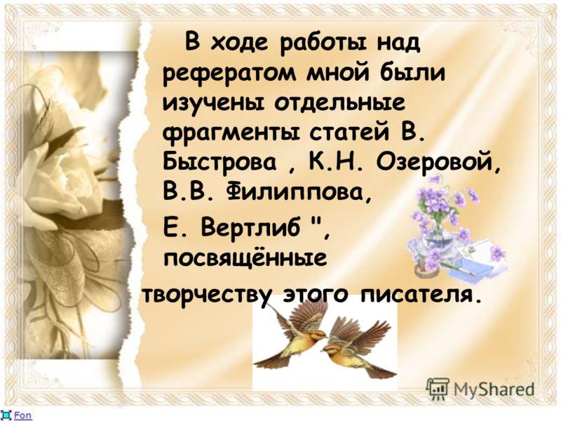 В ходе работы над рефератом мной были изучены отдельные фрагменты статей В. Быстрова, К.Н. Озеровой, В.В. Филиппова, Е. Вертлиб , посвящённые творчеству этого писателя.