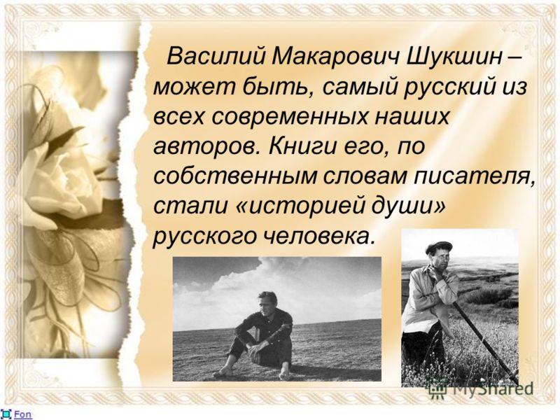 Василий Макарович Шукшин – может быть, самый русский из всех современных наших авторов. Книги его, по собственным словам писателя, стали «историей души» русского человека.