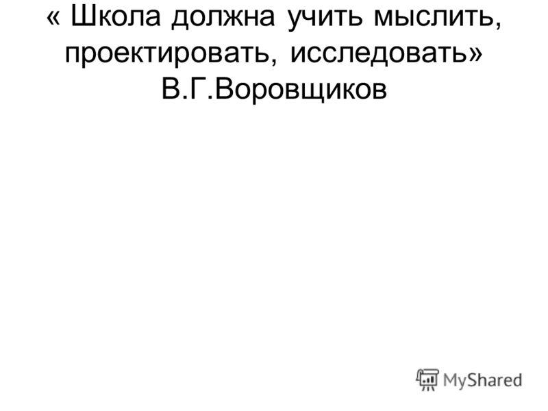 « Школа должна учить мыслить, проектировать, исследовать» В.Г.Воровщиков